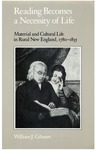 Reading Becomes a Necessity of Life: Material and Cultural Life in Rural New England, 1780-1835 by William J. Gilmore