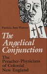 The Angelical Conjunction: The Preacher-Physicians of Colonial New England by Patricia A. Watson