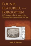 Found, Featured, then Forgotten: U.S. Network TV News and the Vietnam Veterans Against the War by Mark D. Harmon