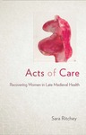 Acts of Care: Recovering Women in Late Medieval Health by Sara Ritchey